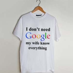 I Don't Need Google My Wife Knows Everything t shirt men and t shirt women by fashionveroshop