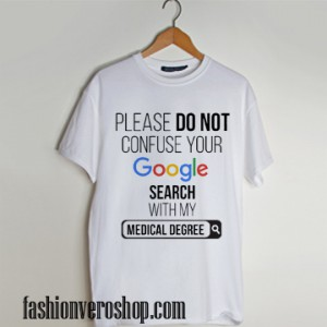 Please Don't Confuse your Google Search with my Medical Degree t shirt men and t shirt women by fashionveroshop