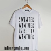 Sweater Weather is Better Weather 2 t shirt men and t shirt women by fashionveroshop