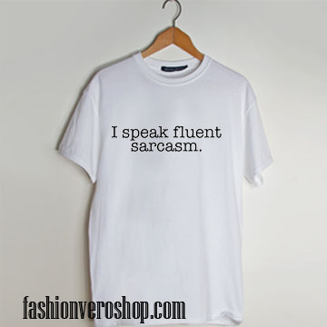 I speak fluent sarcasm T shirt unisex adult