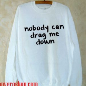 Nobody Can Drag me Down Sweatshirt
