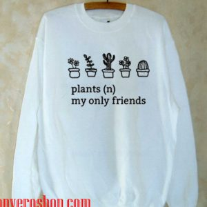 Plants My Only Friends Sweatshirt