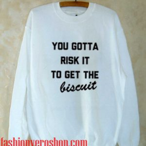 You Gotta Risk it to Get the Biscuit Sweatshirt