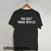 You can't twerk with us funny T shirt