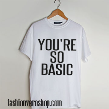 You're so basic T shirt