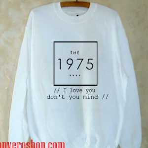 the 1975 i love you don't you mind Sweatshirt