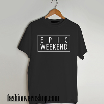 Epic Weekend T shirt