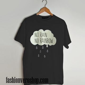no rain no rainbow T shirt
