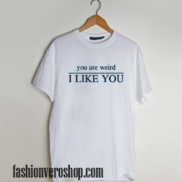 you are weird i like you T shirt