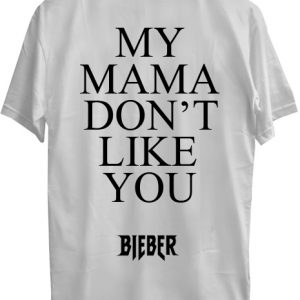 my mama don't like you bieber T shirt