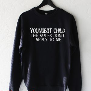 youngest child the rules don't apply to me Sweatshirt
