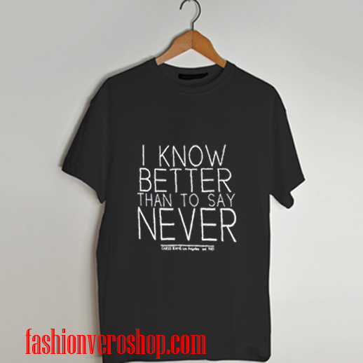 i know better than to say never T shirt