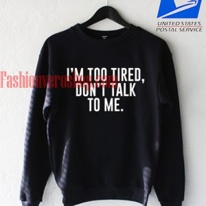 i am too tired dont talk to me Sweatshirt