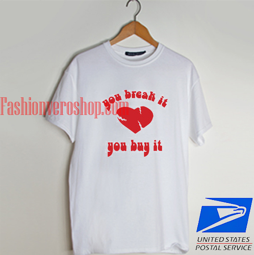 you break it you buy it T shirt