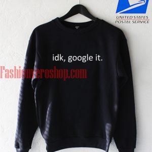 Idk, Google it Black Sweatshirt