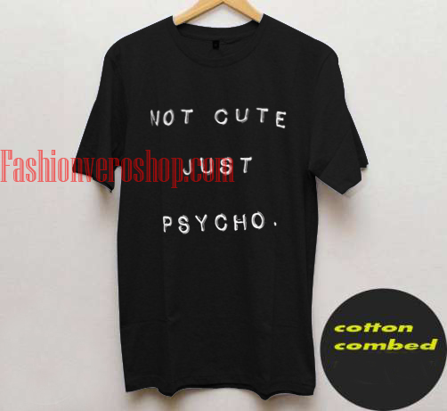 Not Cute Just psycho T shirt