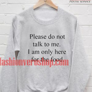 please do not talk me i am only here for the food Sweatshirt