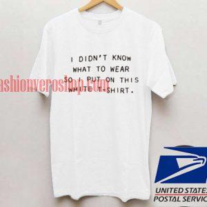 I Didn't Know T shirt
