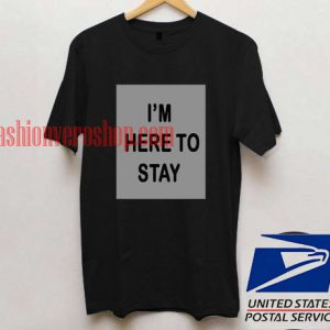 I'm Here To Stay T shirt