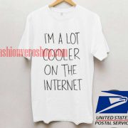 I'm A Lot Cooler On The Internet T shirt