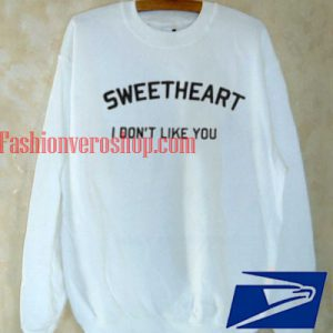 Sweetheart I Dont Like You Sweatshirt