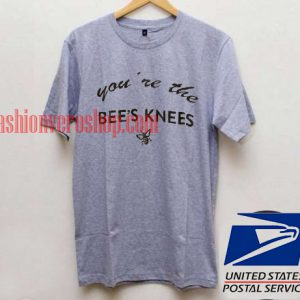 You re The Bees Knees T shirt