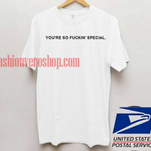 You're So Fuckin' Special T shirt