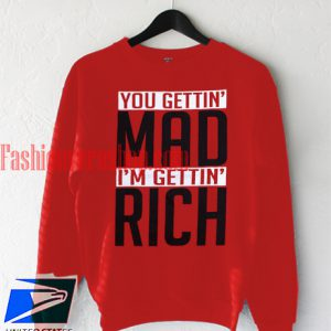 you gettin mad im getting rich Sweatshirt