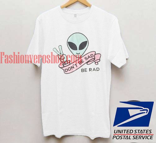7b06ac40 Don't Be Sad be Rad Alien T shirt Unisex adult mens t shirt and ...