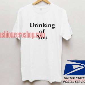 Drinking of you Unisex adult T shirt