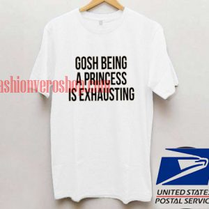 Gosh Being A Princess Is Exhausting Unisex adult T shirt