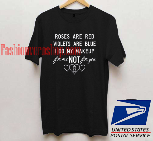 Roses are red Violets are blue i do my makeup t shirt men and t shirt women by fashionveroshop