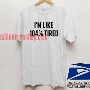 i'm like 104% tired Unisex adult T shirt