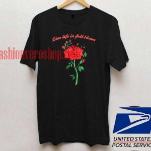 live life in full bloom rose T shirt