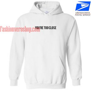 You're Too Close HOODIE - Unisex Adult Clothing
