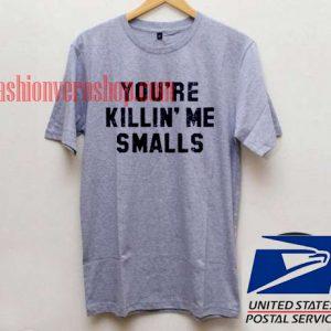 You're killin me smalls Unisex adult T shirt