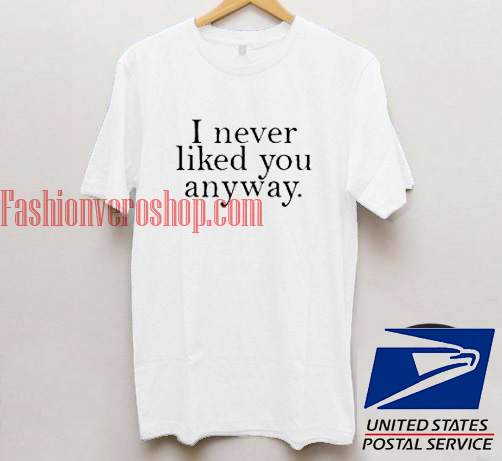 I Never Liked You Anyway Unisex Adult T Shirt