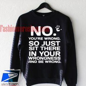 No You Are Wrong So Just Sweatshirt