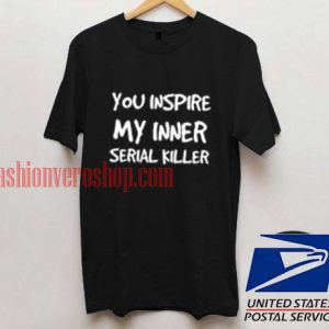 You Inspire My Inner Serial Killer Unisex adult T shirt