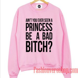 Ain't You Ever Seen A Princess Sweatshirt