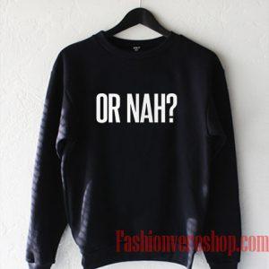 Or Nah Sweatshirt