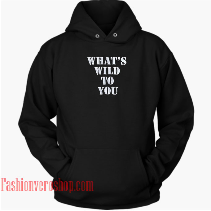 What's Wild To You HOODIE - Unisex Adult Clothing