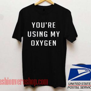 You're Using My Oxygen Unisex adult T shirt