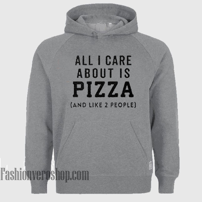 All I Care About is Pizza and Like 2 People HOODIE - Unisex Adult Clothing
