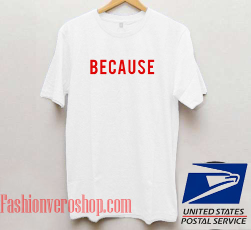 Because Unisex adult T shirt