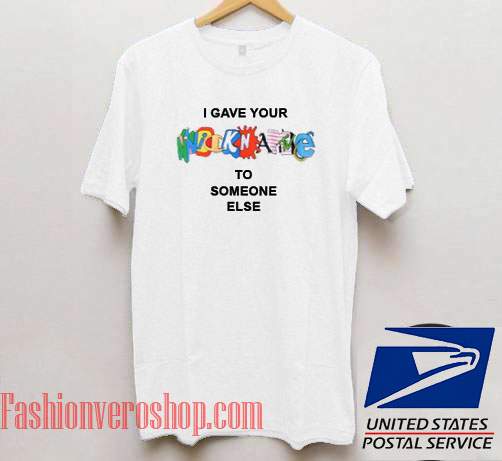 I Gave Your Nickname To Someone Else Unisex adult T shirt