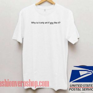 0788ace06ed Why Is It Only Art If You Like It Unisex adult T shirt