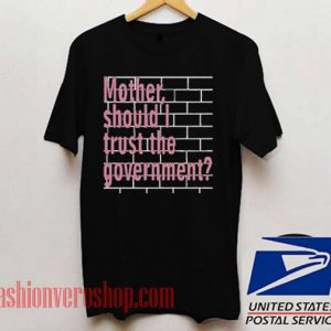 Mother Should I Trust The Government Unisex adult T shirt