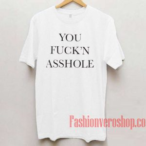 You Fuck'n Asshole Unisex adult T shirt