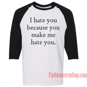 I Hate You Because You Make Me Hate You Raglan Unisex Shirt